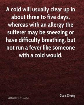 Clara Chung - A cold will usually clear up in about three to five days, whereas with an allergy the sufferer may be sneezing or have difficulty breathing, but not run a fever like someone with a cold would.