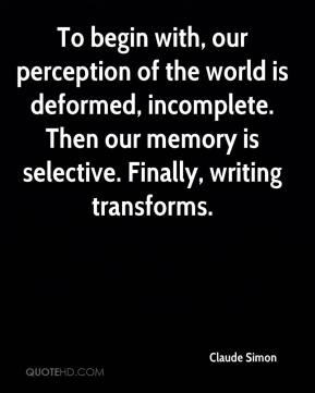 Claude Simon - To begin with, our perception of the world is deformed, incomplete. Then our memory is selective. Finally, writing transforms.