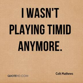 Colt Mathews - I wasn't playing timid anymore.