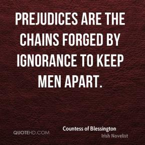 Countess of Blessington - Prejudices are the chains forged by ignorance to keep men apart.