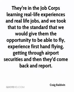 Craig Baldwin - They're in the Job Corps learning real-life experiences and real life jobs, and we took that to the standard that we would give them the opportunity to be able to fly, experience first hand flying, getting through airport securities and then they'd come back and report.