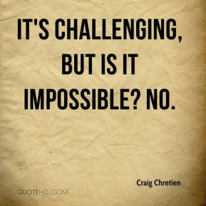 Craig Chretien - It's challenging, but is it impossible? No.