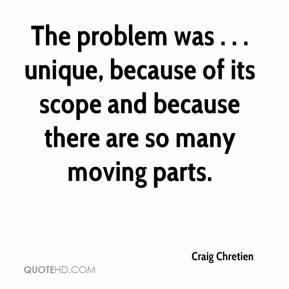 Craig Chretien - The problem was . . . unique, because of its scope and because there are so many moving parts.