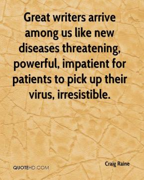 Craig Raine - Great writers arrive among us like new diseases threatening, powerful, impatient for patients to pick up their virus, irresistible.