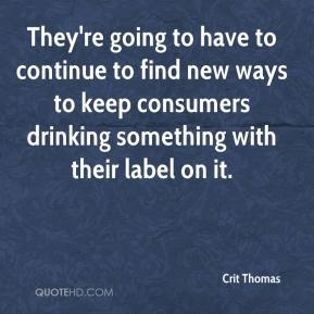 Crit Thomas - They're going to have to continue to find new ways to keep consumers drinking something with their label on it.