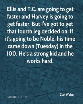 Curt Weber - Ellis and T.C. are going to get faster and Harvey is going to get faster. But I've got to get that fourth leg decided on. If it's going to be Noble, his time came down (Tuesday) in the 100. He's a strong kid and he works hard.