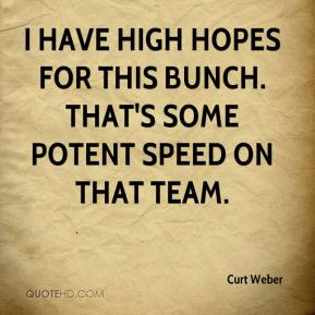 Curt Weber - I have high hopes for this bunch. That's some potent speed on that team.