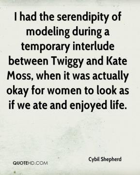 Cybil Shepherd - I had the serendipity of modeling during a temporary interlude between Twiggy and Kate Moss, when it was actually okay for women to look as if we ate and enjoyed life.