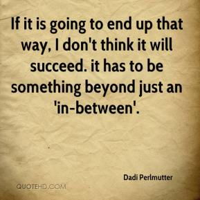 Dadi Perlmutter - If it is going to end up that way, I don't think it will succeed. it has to be something beyond just an 'in-between'.