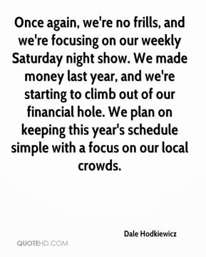 Dale Hodkiewicz - Once again, we're no frills, and we're focusing on our weekly Saturday night show. We made money last year, and we're starting to climb out of our financial hole. We plan on keeping this year's schedule simple with a focus on our local crowds.