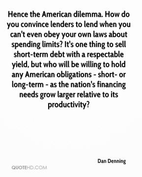 Dan Denning - Hence the American dilemma. How do you convince lenders to lend when you can't even obey your own laws about spending limits? It's one thing to sell short-term debt with a respectable yield, but who will be willing to hold any American obligations - short- or long-term - as the nation's financing needs grow larger relative to its productivity?