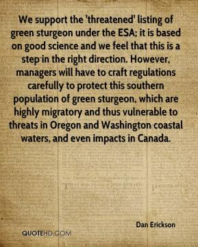 Dan Erickson - We support the 'threatened' listing of green sturgeon under the ESA; it is based on good science and we feel that this is a step in the right direction. However, managers will have to craft regulations carefully to protect this southern population of green sturgeon, which are highly migratory and thus vulnerable to threats in Oregon and Washington coastal waters, and even impacts in Canada.