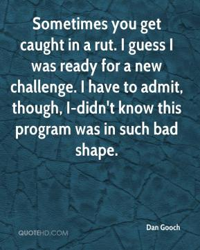 Dan Gooch - Sometimes you get caught in a rut. I guess I was ready for a new challenge. I have to admit, though, I-didn't know this program was in such bad shape.