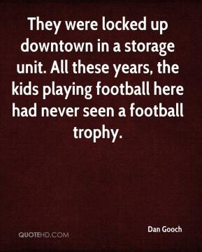 Dan Gooch - They were locked up downtown in a storage unit. All these years, the kids playing football here had never seen a football trophy.