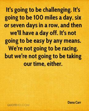 Dana Carr - It's going to be challenging. It's going to be 100 miles a day, six or seven days in a row, and then we'll have a day off. It's not going to be easy by any means. We're not going to be racing, but we're not going to be taking our time, either.