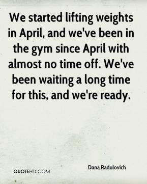 Dana Radulovich - We started lifting weights in April, and we've been in the gym since April with almost no time off. We've been waiting a long time for this, and we're ready.