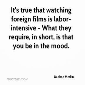 Daphne Merkin - It's true that watching foreign films is labor-intensive - What they require, in short, is that you be in the mood.