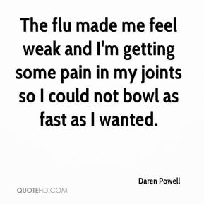 Daren Powell - The flu made me feel weak and I'm getting some pain in my joints so I could not bowl as fast as I wanted.