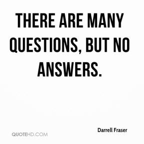Darrell Fraser - There are many questions, but no answers.