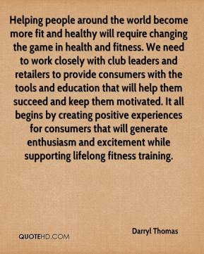 Darryl Thomas - Helping people around the world become more fit and healthy will require changing the game in health and fitness. We need to work closely with club leaders and retailers to provide consumers with the tools and education that will help them succeed and keep them motivated. It all begins by creating positive experiences for consumers that will generate enthusiasm and excitement while supporting lifelong fitness training.