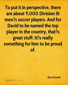 Dave Brandt - To put it in perspective, there are about 9,000 Division III men?s soccer players. And for David to be named the top player in the country, that?s great stuff. It?s really something for him to be proud of.