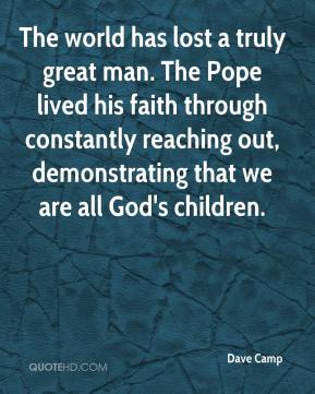 The world has lost a truly great man. The Pope lived his faith through constantly reaching out, demonstrating that we are all God's children.