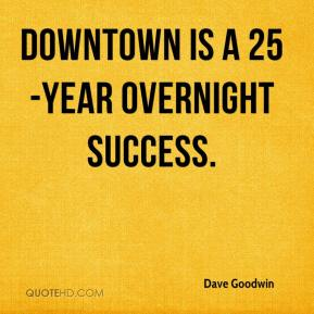 Dave Goodwin - Downtown is a 25-year overnight success.