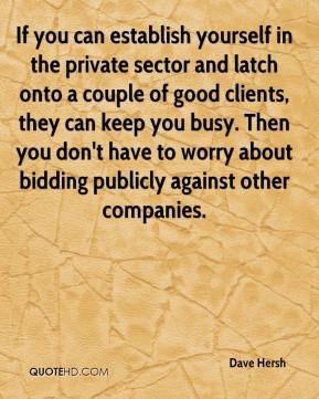Dave Hersh - If you can establish yourself in the private sector and latch onto a couple of good clients, they can keep you busy. Then you don't have to worry about bidding publicly against other companies.