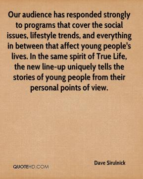 Dave Sirulnick - Our audience has responded strongly to programs that cover the social issues, lifestyle trends, and everything in between that affect young people's lives. In the same spirit of True Life, the new line-up uniquely tells the stories of young people from their personal points of view.