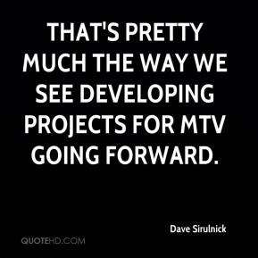 Dave Sirulnick - That's pretty much the way we see developing projects for MTV going forward.