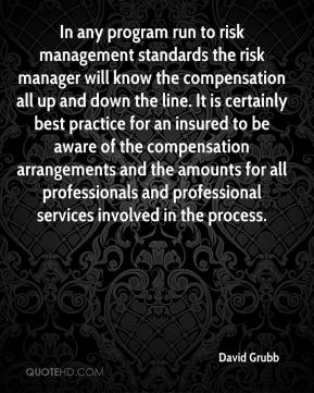 David Grubb - In any program run to risk management standards the risk manager will know the compensation all up and down the line. It is certainly best practice for an insured to be aware of the compensation arrangements and the amounts for all professionals and professional services involved in the process.