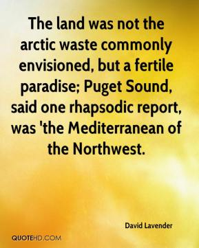 David Lavender - The land was not the arctic waste commonly envisioned, but a fertile paradise; Puget Sound, said one rhapsodic report, was 'the Mediterranean of the Northwest.