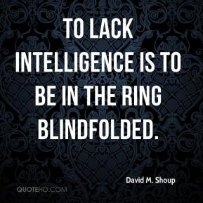 David M. Shoup - To lack intelligence is to be in the ring blindfolded.