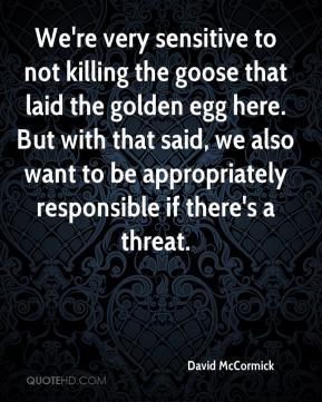 David McCormick - We're very sensitive to not killing the goose that laid the golden egg here. But with that said, we also want to be appropriately responsible if there's a threat.