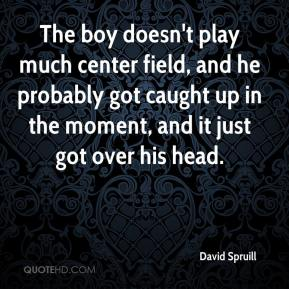 David Spruill - The boy doesn't play much center field, and he probably got caught up in the moment, and it just got over his head.