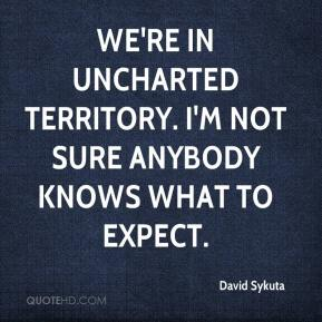 David Sykuta - We're in uncharted territory. I'm not sure anybody knows what to expect.