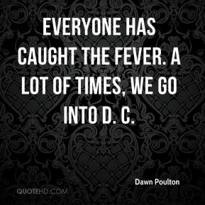 Dawn Poulton - Everyone has caught the fever. A lot of times, we go into D. C.