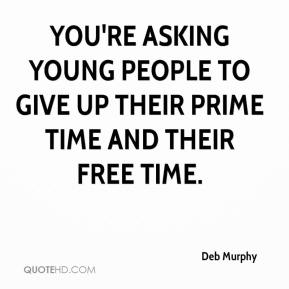 Deb Murphy - You're asking young people to give up their prime time and their free time.