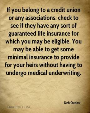 Deb Outlaw - If you belong to a credit union or any associations, check to see if they have any sort of guaranteed life insurance for which you may be eligible. You may be able to get some minimal insurance to provide for your heirs without having to undergo medical underwriting.