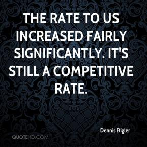 Dennis Bigler - The rate to us increased fairly significantly. It's still a competitive rate.
