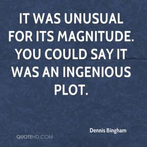 Dennis Bingham - It was unusual for its magnitude. You could say it was an ingenious plot.