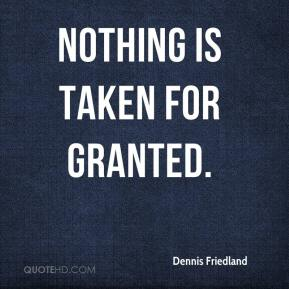 Dennis Friedland - Nothing is taken for granted.