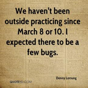 Denny Lorsung - We haven't been outside practicing since March 8 or 10. I expected there to be a few bugs.