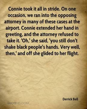 Connie took it all in stride. On one occasion, we ran into the opposing attorney in many of these cases at the airport. Connie extended her hand in greeting, and the attorney refused to take it. 'Oh,' she said, 'you still don't shake black people's hands. Very well, then,' and off she glided to her flight.