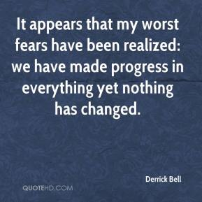 It appears that my worst fears have been realized: we have made progress in everything yet nothing has changed.
