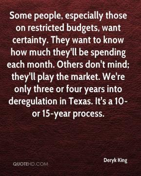 Some people, especially those on restricted budgets, want certainty. They want to know how much they'll be spending each month. Others don't mind; they'll play the market. We're only three or four years into deregulation in Texas. It's a 10- or 15-year process.