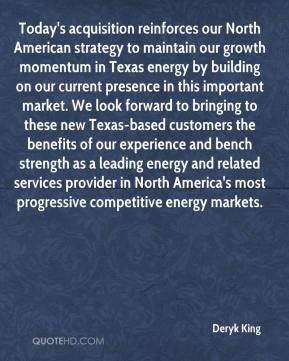 Deryk King - Today's acquisition reinforces our North American strategy to maintain our growth momentum in Texas energy by building on our current presence in this important market. We look forward to bringing to these new Texas-based customers the benefits of our experience and bench strength as a leading energy and related services provider in North America's most progressive competitive energy markets.