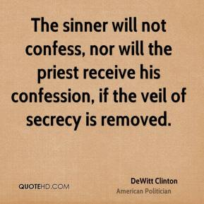 DeWitt Clinton - The sinner will not confess, nor will the priest receive his confession, if the veil of secrecy is removed.