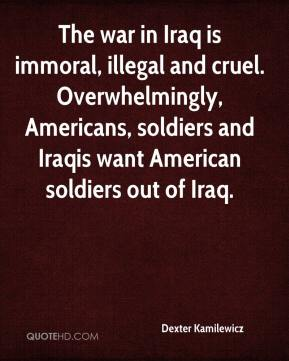 Dexter Kamilewicz - The war in Iraq is immoral, illegal and cruel. Overwhelmingly, Americans, soldiers and Iraqis want American soldiers out of Iraq.
