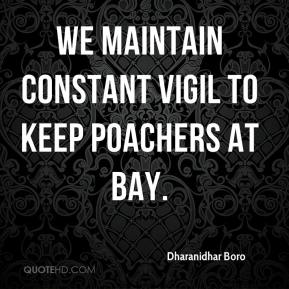 We maintain constant vigil to keep poachers at bay.